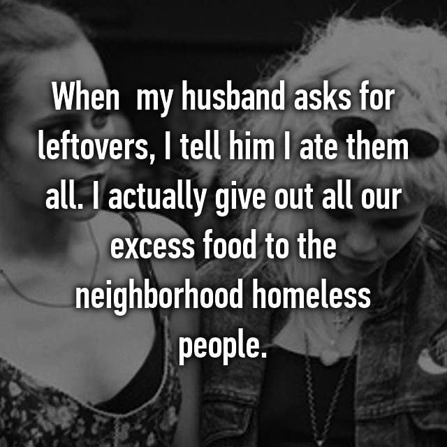 When  my husband asks for leftovers, I tell him I ate them all. I actually give out all our excess food to the neighborhood homeless people.