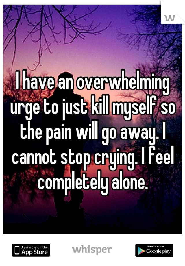 I have an overwhelming urge to just kill myself so the pain will go away. I cannot stop crying. I feel completely alone.