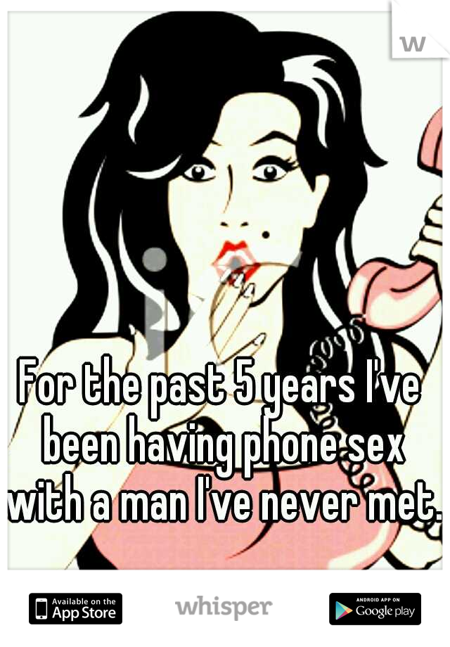 For the past 5 years I've been having phone sex with a man I've never met.