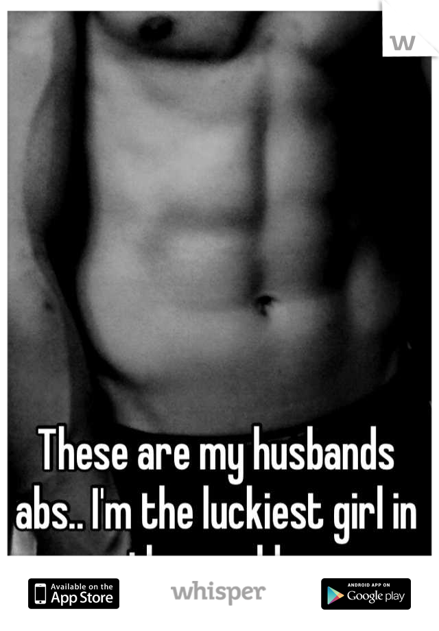 These are my husbands abs.. I'm the luckiest girl in the world 😍