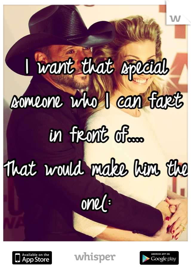 I want that special someone who I can fart in front of.... That would make him the one(: