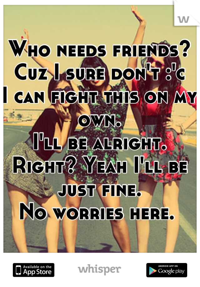 Who needs friends? Cuz I sure don't :'c  I can fight this on my own.  I'll be alright. Right? Yeah I'll be just fine.  No worries here.