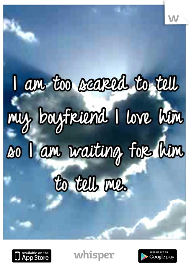 I am too scared to tell my boyfriend I love him so I am waiting for him to tell me.