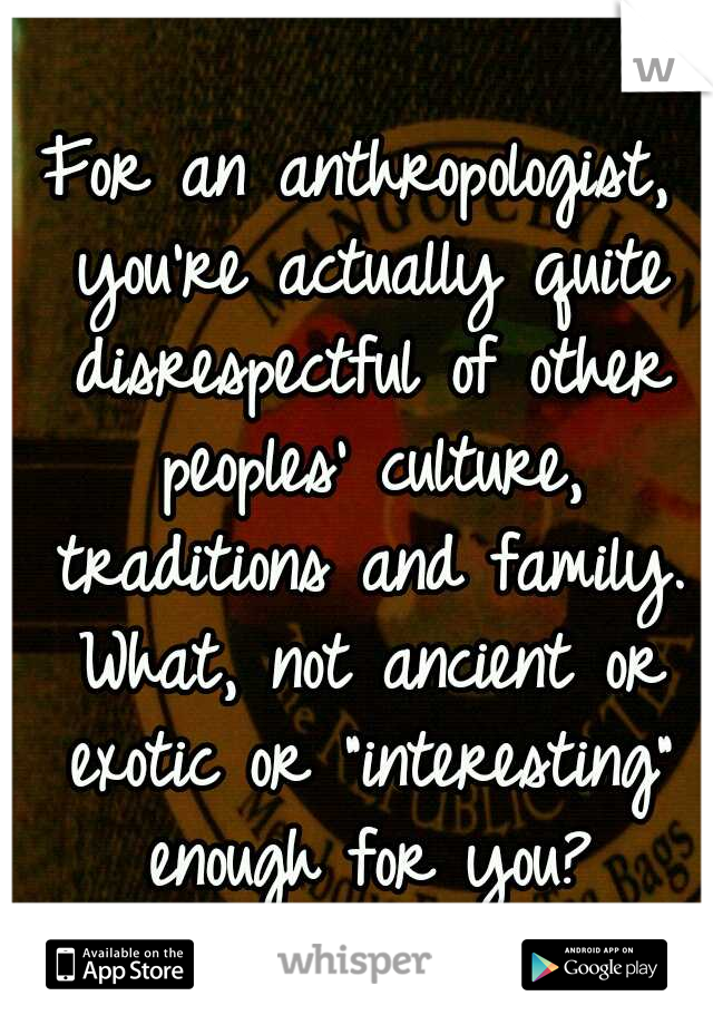"""For an anthropologist, you're actually quite disrespectful of other peoples' culture, traditions and family. What, not ancient or exotic or """"interesting"""" enough for you?"""