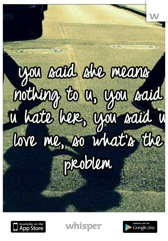 you said she means nothing to u, you said u hate her, you said u love me, so what's the problem