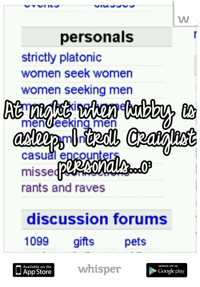 At night when hubby is asleep, I troll Craiglist personals...o: