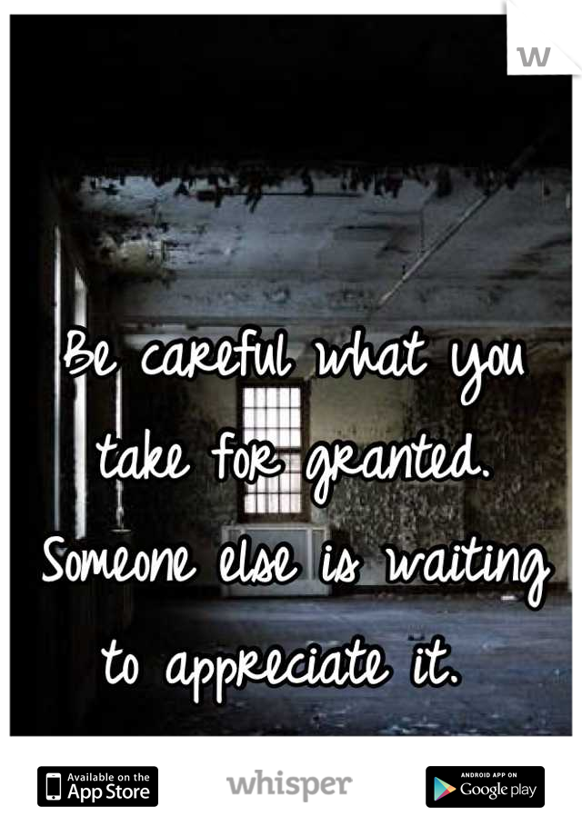 Be careful what you take for granted. Someone else is waiting to appreciate it.