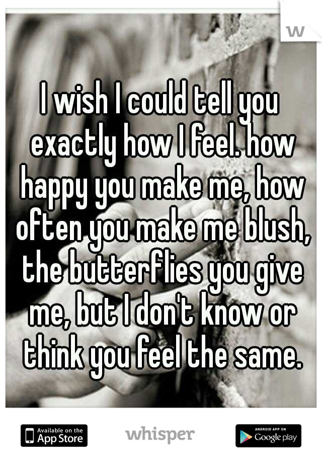 I wish I could tell you exactly how I feel. how happy you make me, how often you make me blush, the butterflies you give me, but I don't know or think you feel the same.