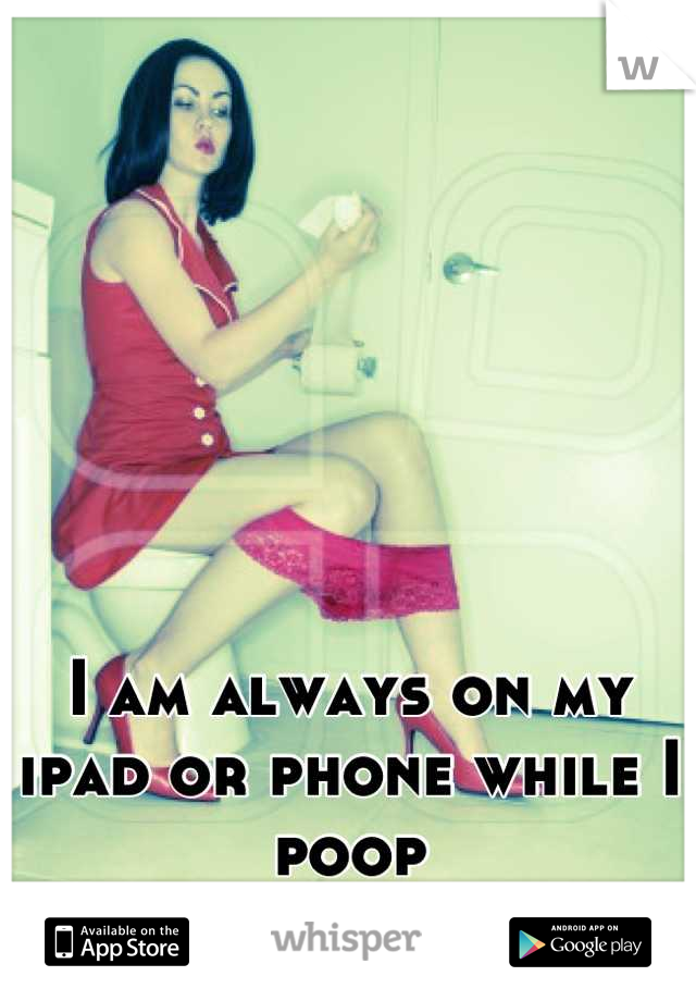 I am always on my ipad or phone while I poop