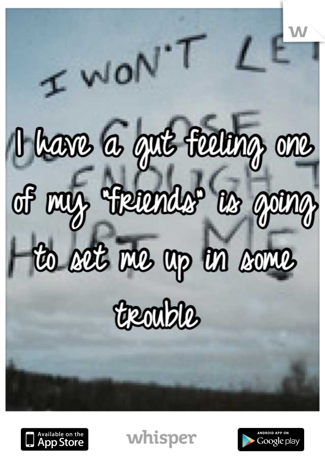 """I have a gut feeling one of my """"friends"""" is going to set me up in some trouble"""