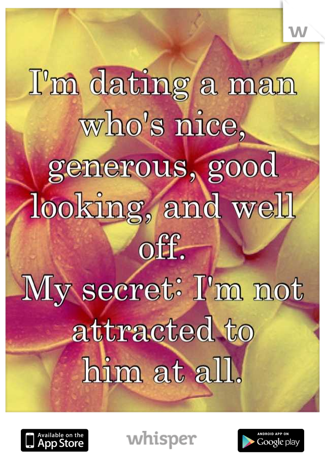 I'm dating a man who's nice,  generous, good looking, and well off.  My secret: I'm not attracted to  him at all.