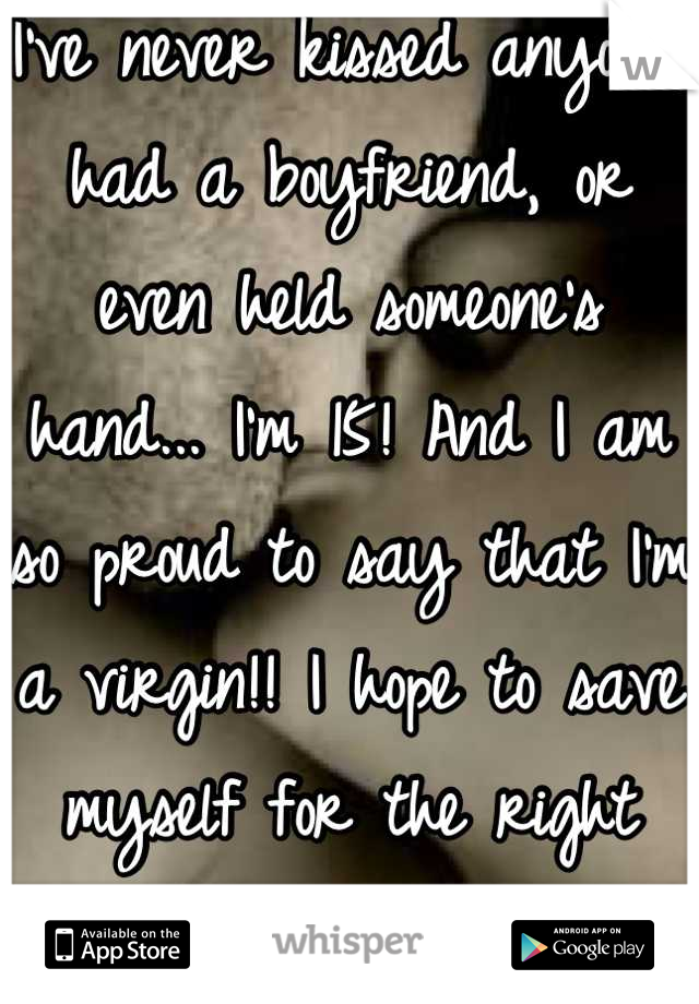 I've never kissed anyone, had a boyfriend, or even held someone's hand... I'm 15! And I am so proud to say that I'm a virgin!! I hope to save myself for the right guy! <3