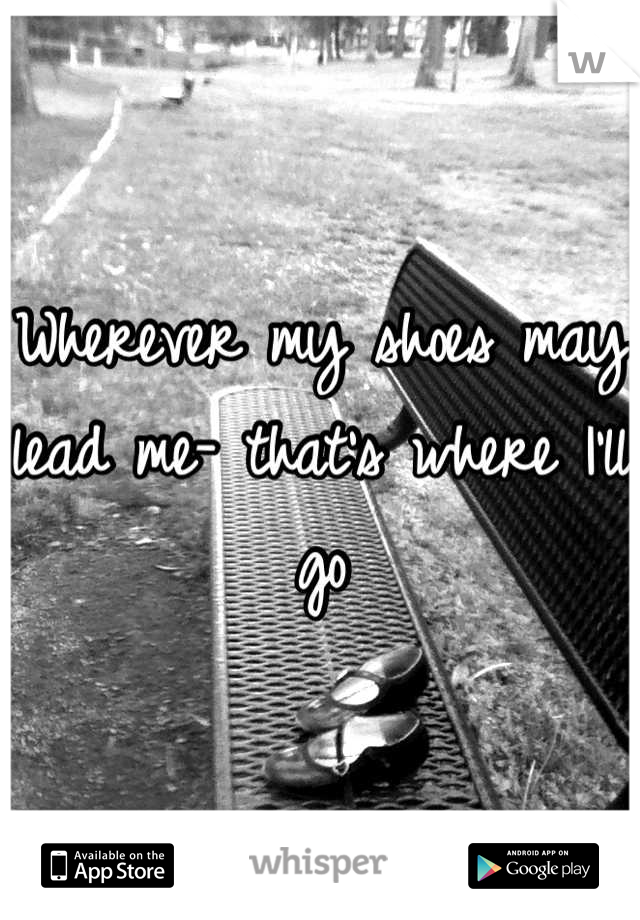 Wherever my shoes may lead me- that's where I'll go