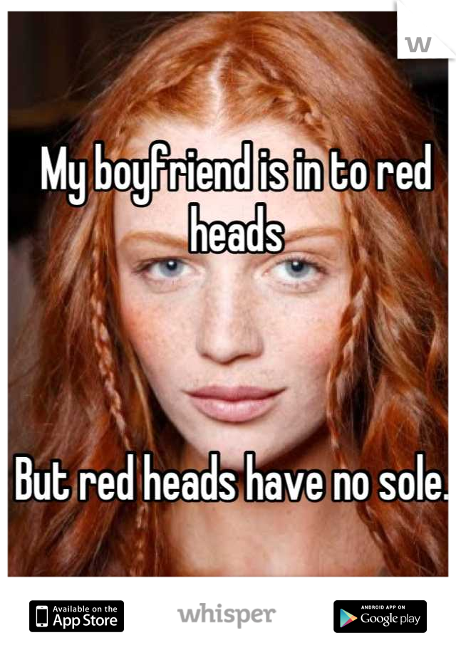 My boyfriend is in to red heads     But red heads have no sole..