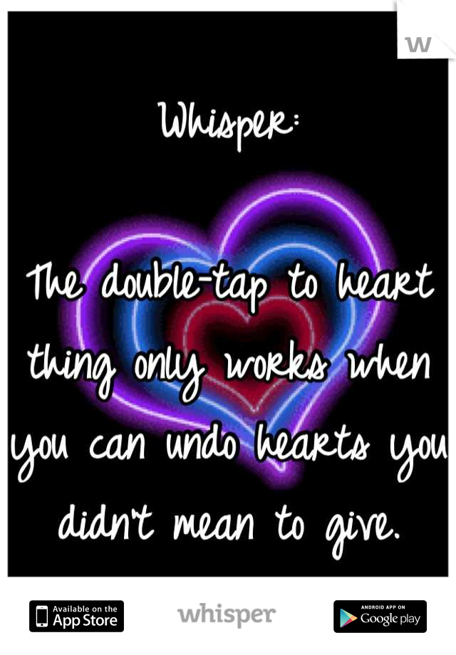 Whisper:  The double-tap to heart thing only works when you can undo hearts you didn't mean to give.