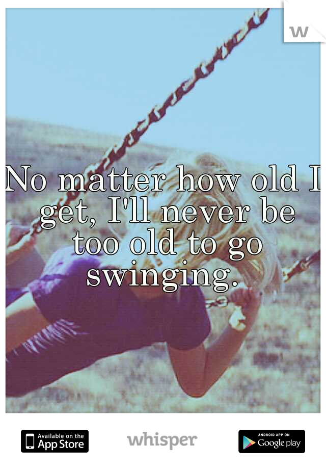 No matter how old I get, I'll never be too old to go swinging.