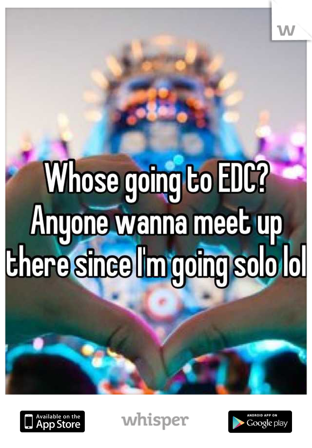 Whose going to EDC? Anyone wanna meet up there since I'm going solo lol