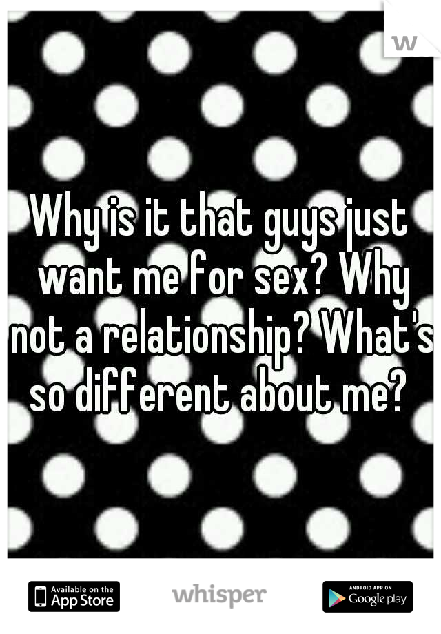 Why is it that guys just want me for sex? Why not a relationship? What's so different about me?