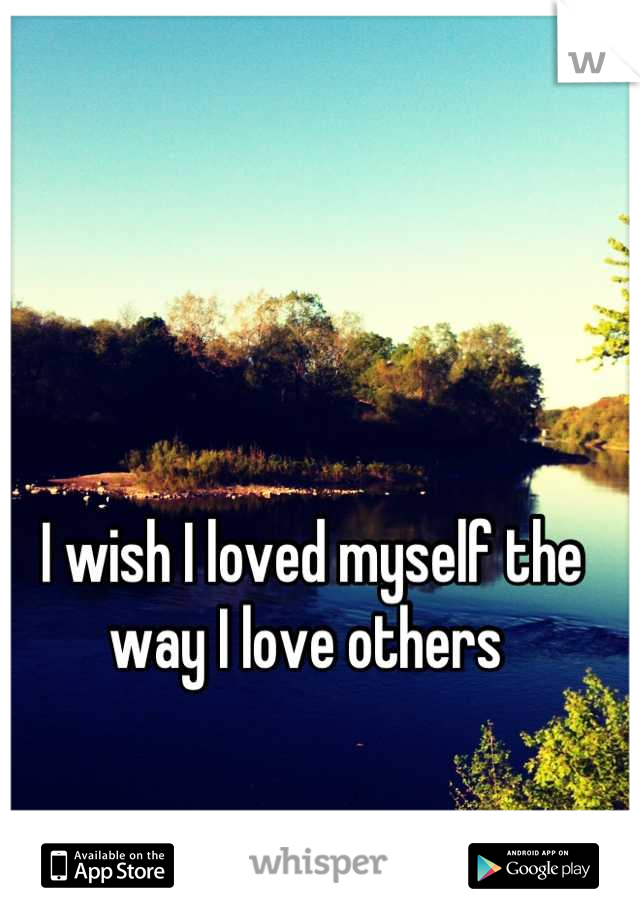 I wish I loved myself the way I love others