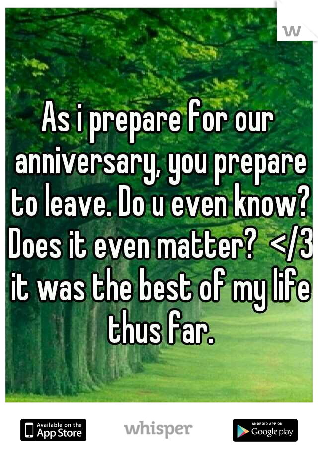 As i prepare for our anniversary, you prepare to leave. Do u even know? Does it even matter?  </3 it was the best of my life thus far.