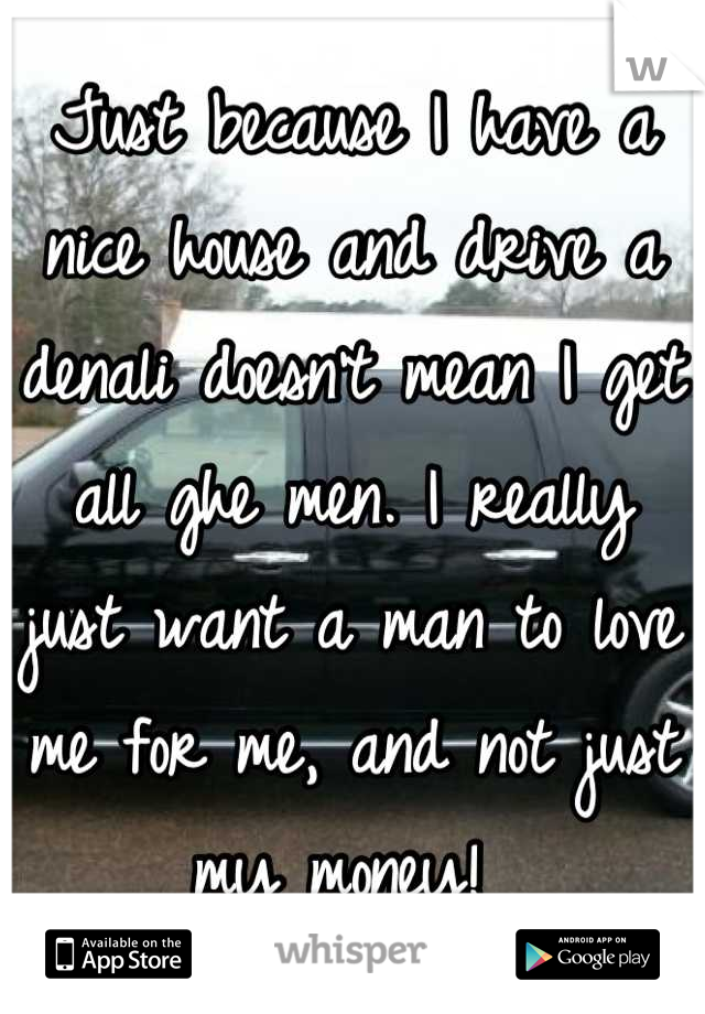 Just because I have a nice house and drive a denali doesn't mean I get all ghe men. I really just want a man to love me for me, and not just my money!