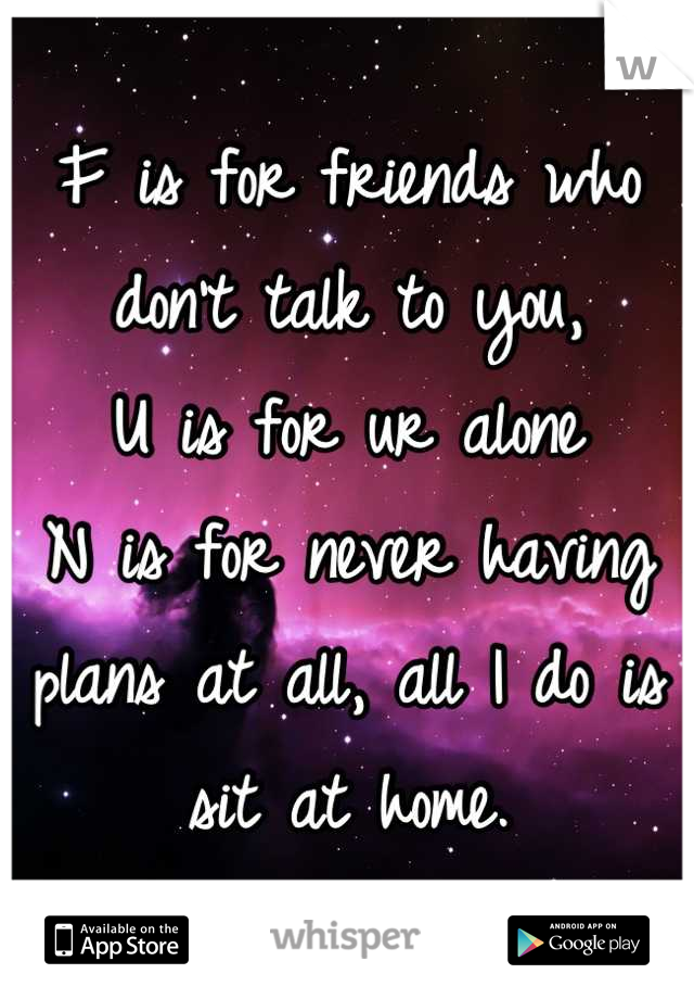 F is for friends who don't talk to you, U is for ur alone N is for never having plans at all, all I do is sit at home.