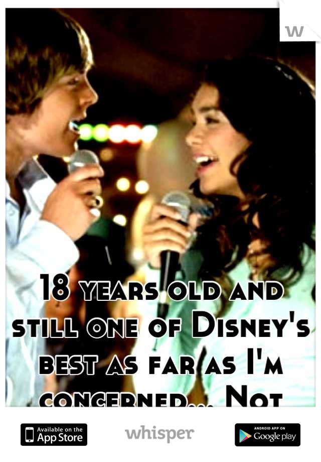 18 years old and still one of Disney's best as far as I'm concerned... Not ashamed