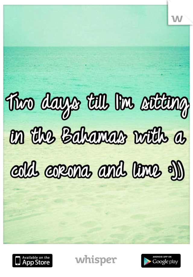 Two days till I'm sitting in the Bahamas with a cold corona and lime :))