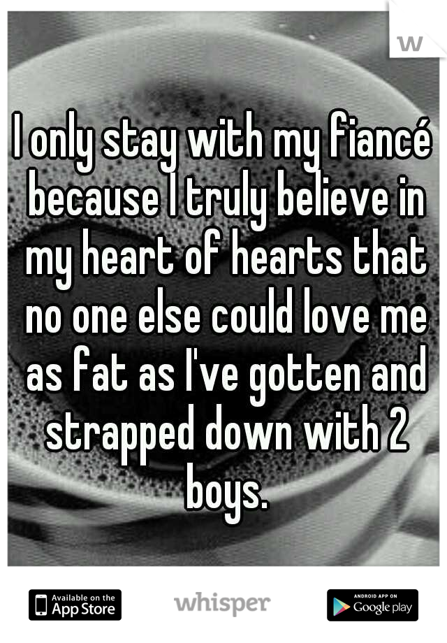 I only stay with my fiancé because I truly believe in my heart of hearts that no one else could love me as fat as I've gotten and strapped down with 2 boys.