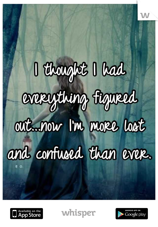 I thought I had everything figured out...now I'm more lost and confused than ever.