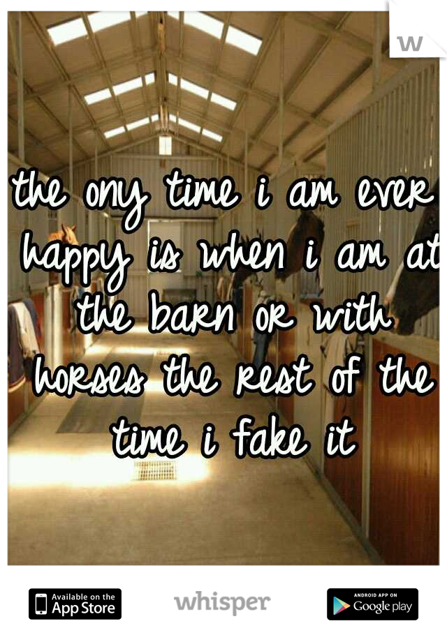 the ony time i am ever happy is when i am at the barn or with horses the rest of the time i fake it