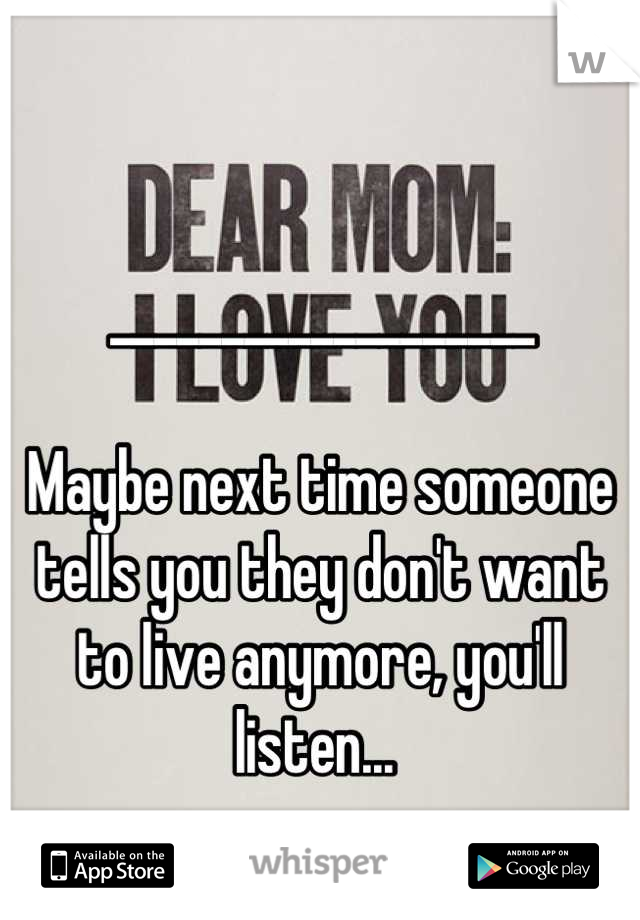 ___________________  Maybe next time someone tells you they don't want to live anymore, you'll listen...