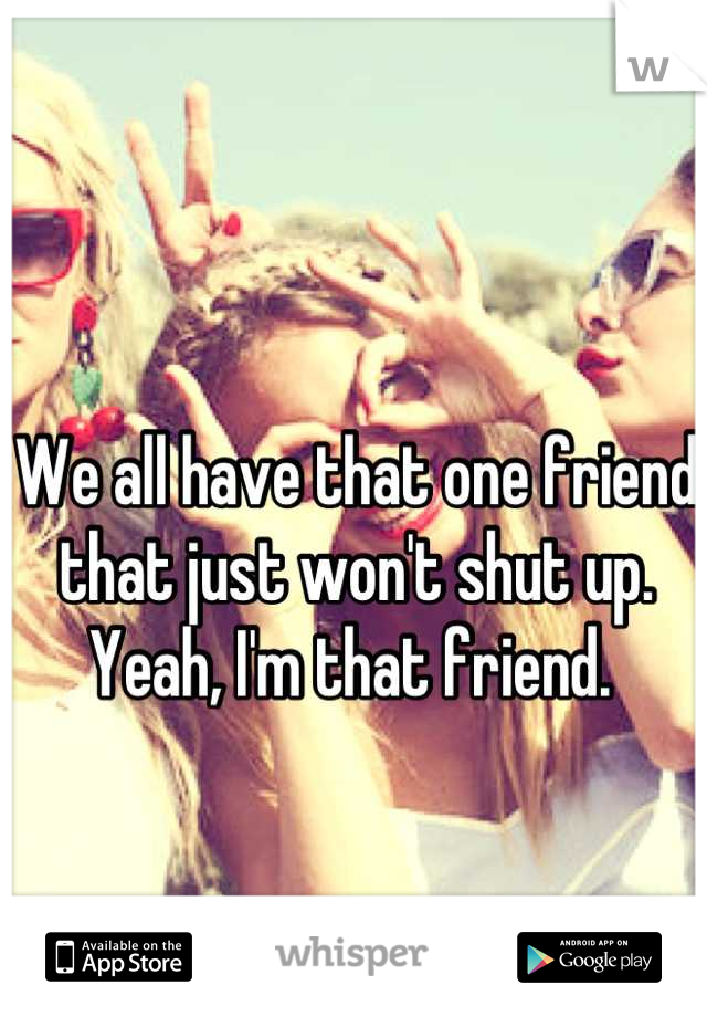 We all have that one friend that just won't shut up. Yeah, I'm that friend.