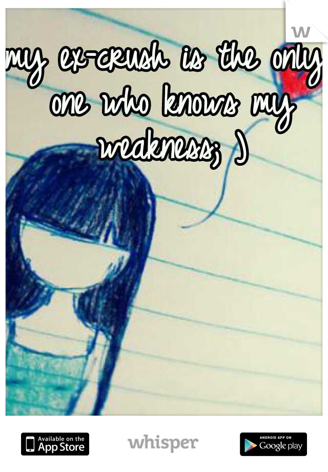 my ex-crush is the only one who knows my weakness; )