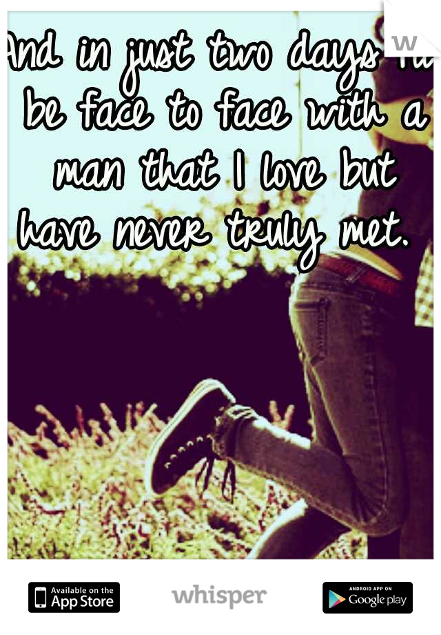And in just two days I'll be face to face with a man that I love but have never truly met.