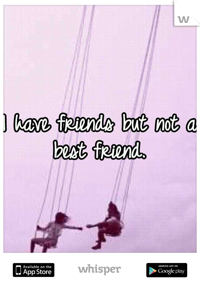 I have friends but not a best friend.