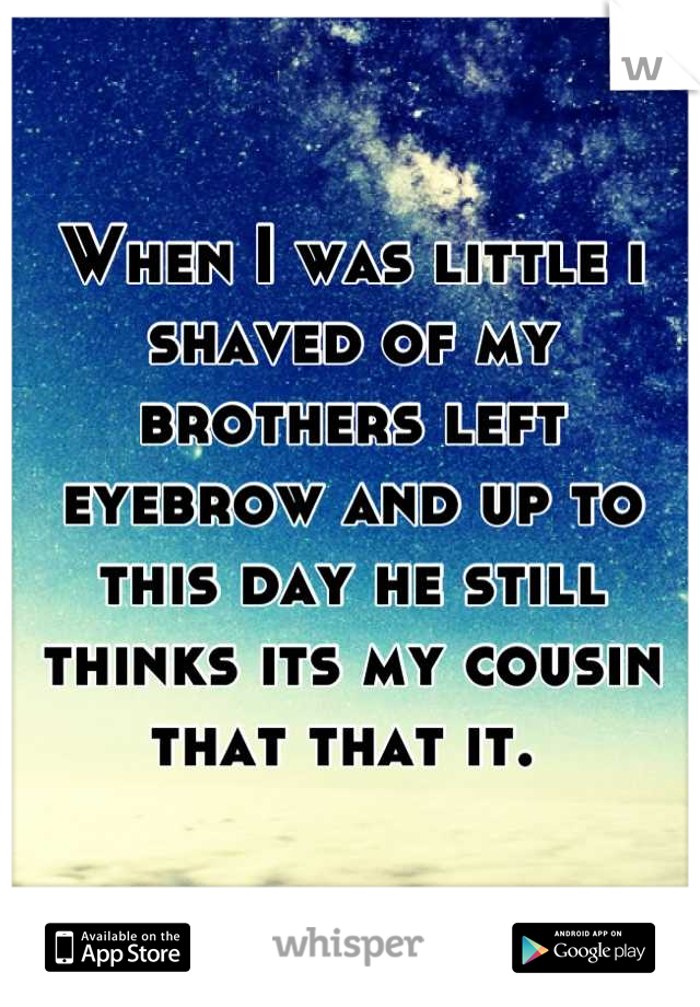 When I was little i shaved of my brothers left eyebrow and up to this day he still thinks its my cousin that that it.