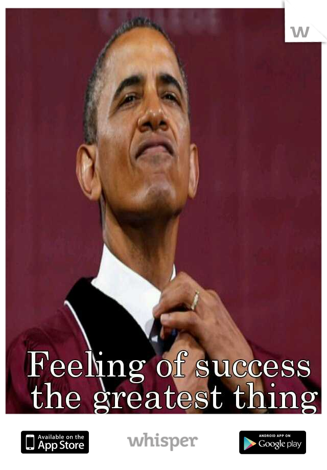 Feeling of success the greatest thing in the world