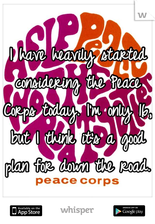 I have heavily started considering the Peace Corps today. I'm only 16, but I think it's a good plan for down the road.