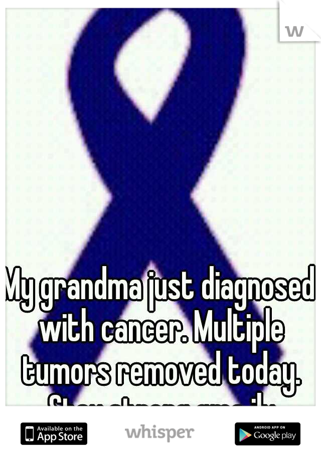 My grandma just diagnosed with cancer. Multiple tumors removed today. Stay strong gma ily