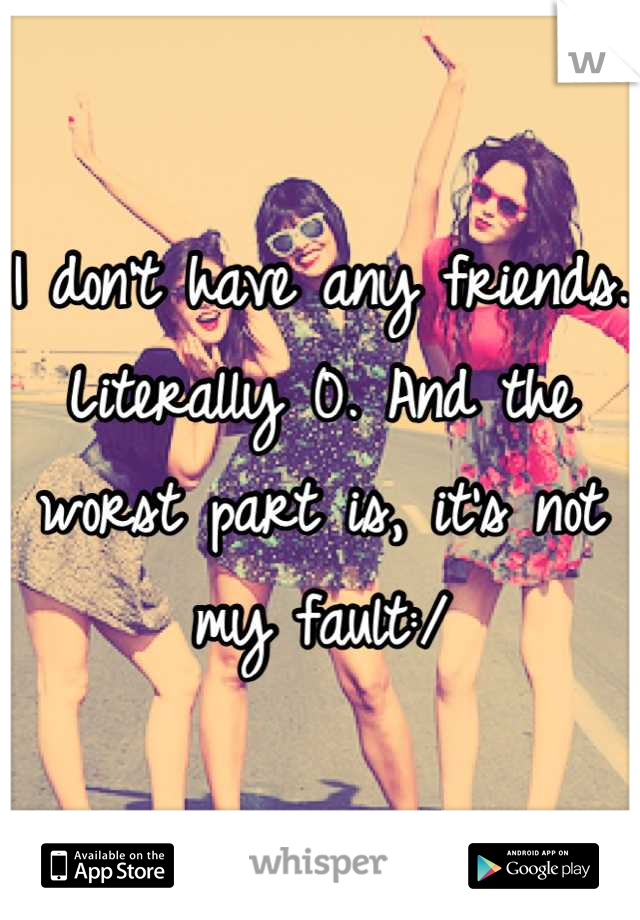 I don't have any friends. Literally 0. And the worst part is, it's not my fault:/