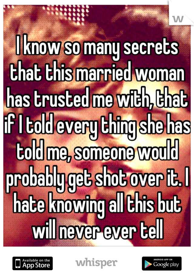 I know so many secrets that this married woman has trusted me with, that if I told every thing she has told me, someone would probably get shot over it. I hate knowing all this but will never ever tell