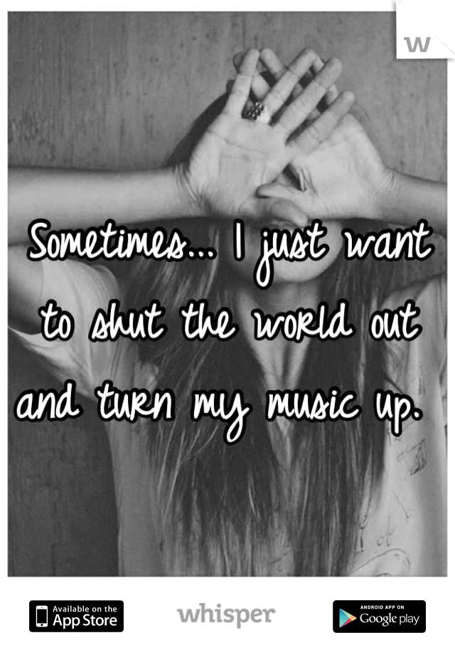 Sometimes... I just want to shut the world out and turn my music up.