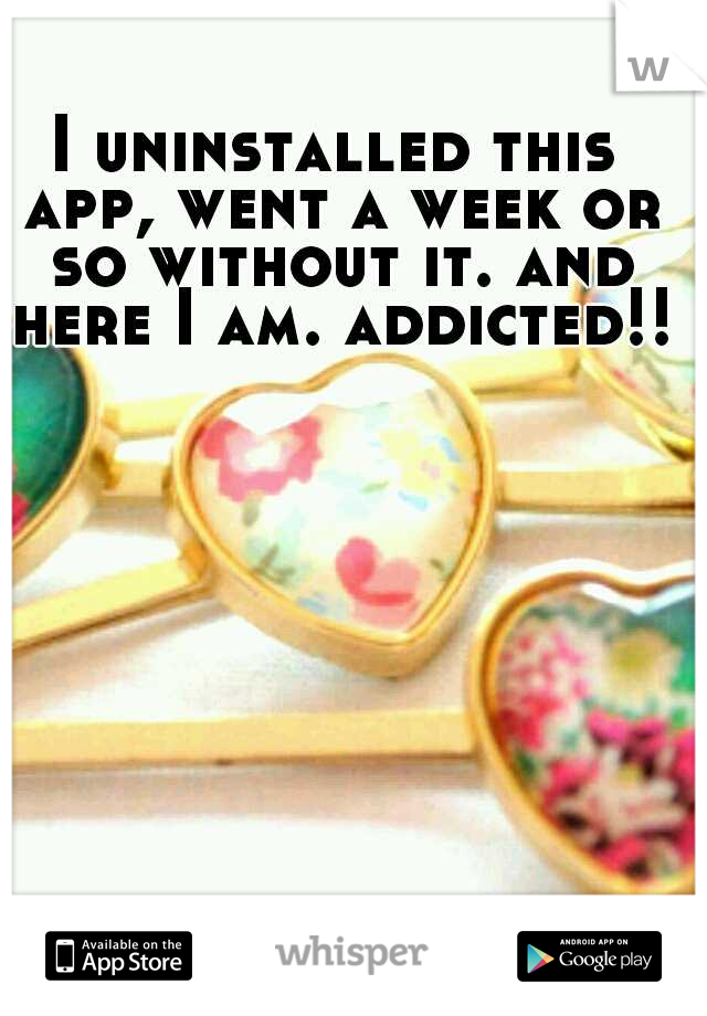 I uninstalled this app, went a week or so without it. and here I am. addicted!!