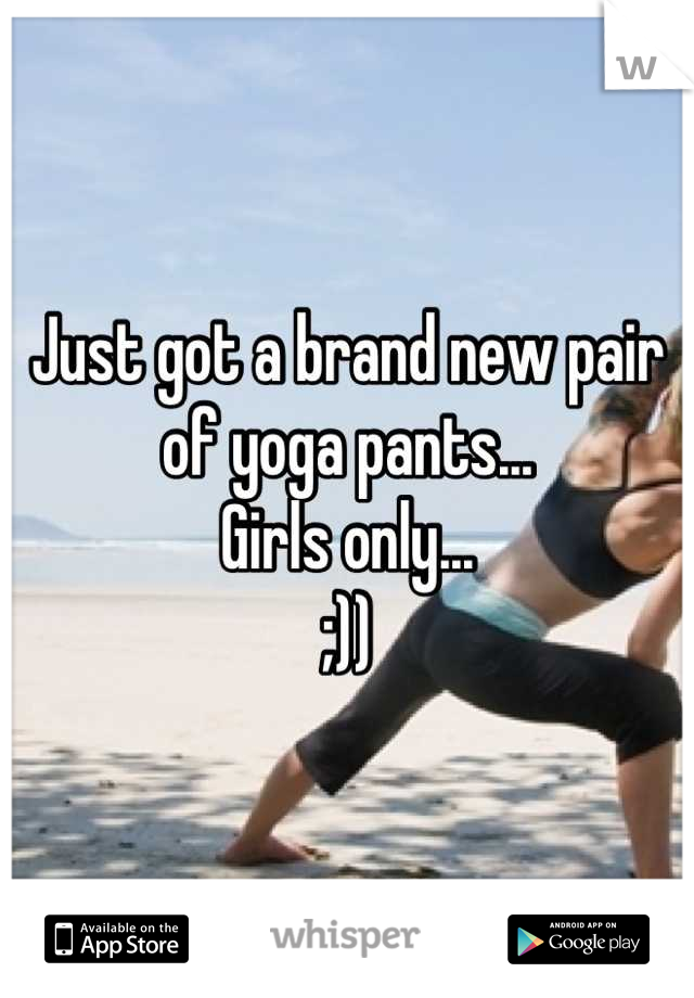 Just got a brand new pair of yoga pants... Girls only... ;))