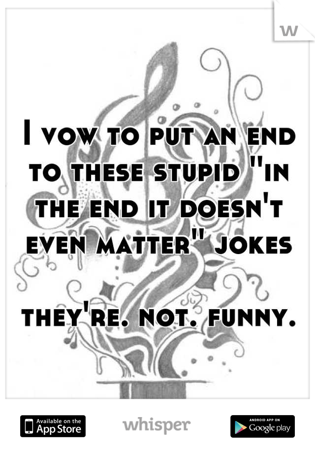 I vow to put an end to these stupid ''in the end it doesn't even matter'' jokes   they're. not. funny.