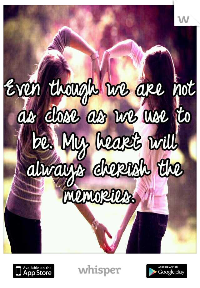 Even though we are not as close as we use to be. My heart will always cherish the memories.