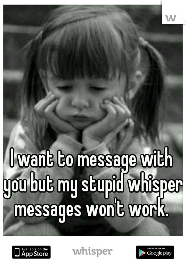 I want to message with you but my stupid whisper messages won't work.