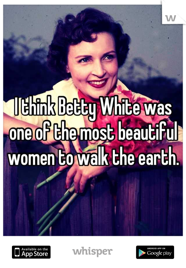 I think Betty White was one of the most beautiful women to walk the earth.