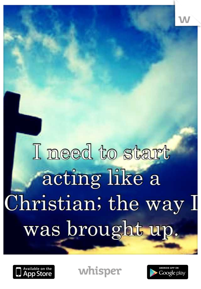 I need to start acting like a Christian; the way I was brought up.